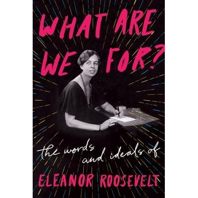 What Are We For? - The Words And Ideals Of Eleanor Roosevelt