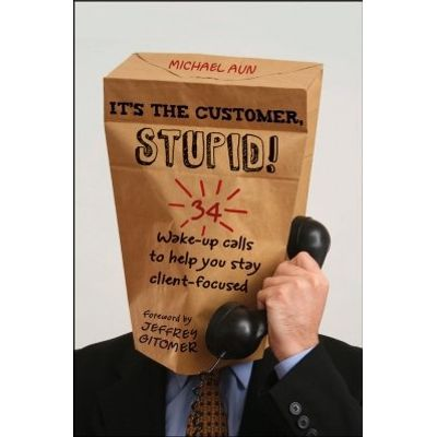 It's the Customer, Stupid! - 34 Wake-up Calls to Help You Stay Client-Focused