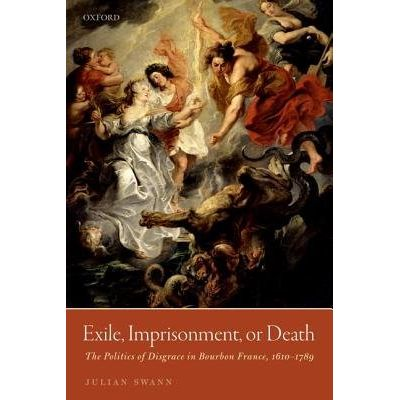 Exile, Imprisonment, Or Death - The Politics Of Disgrace In Bourbon France, 1610-1789