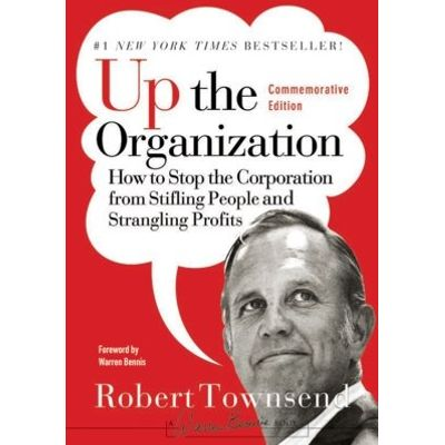 Up the Organization - How to Stop the Corporation from Stifling People and Strangling Profits