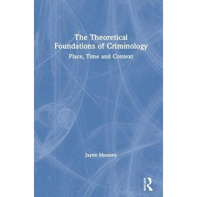 The Theoretical Foundations Of Criminology - Place, Time And Context