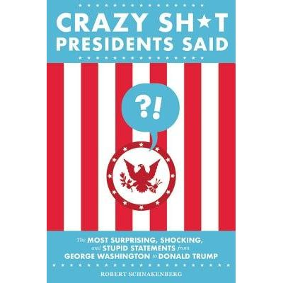 Crazy Sh*t Presidents Said - The Most Surprising, Shocking, And Stupid Statements From George Washington To Donald Trump