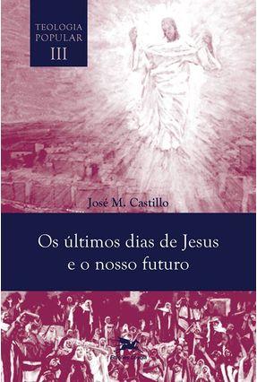Os Últimos Dias de Jesus e Nosso Futuro - Teologia Popular - Vol. III - M. Castillo, José | Nisrs.org