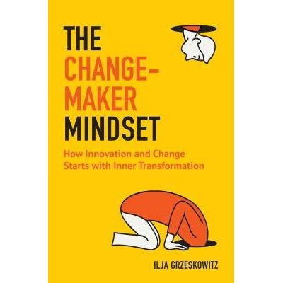The Changemaker Mindset - How Innovation And Change Start With Inner Transformation