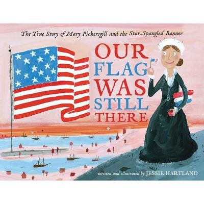 Our Flag Was Still There - The True Story Of Mary Pickersgill And The Star-Spangled Banner