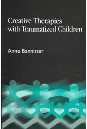 Creative Therapies With Traumatized Children - Bannister,Anne | Tagrny.org