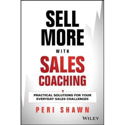 Sell More With Sales Coaching - Practical Solutions for Your Everyday Sales Challenges