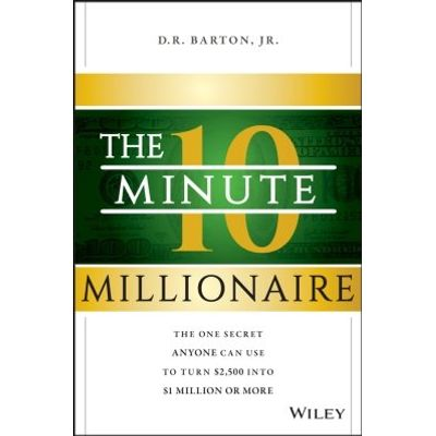 The 10-Minute Millionaire - The One Secret Anyone Can Use to Turn $2,500 into $1 Million or More