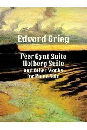 Peer Gynt Suite, Holberg Suite and Other Works for Piano Solo - Grieg,Edvard pdf epub