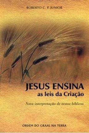 Jesus Ensina as Leis da Criação - Nova Interpretaçã de Textos Bíblicos - P. Junior,Roberto C. pdf epub
