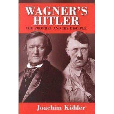 Wagner's Hitler - The Prophet And His Disciple
