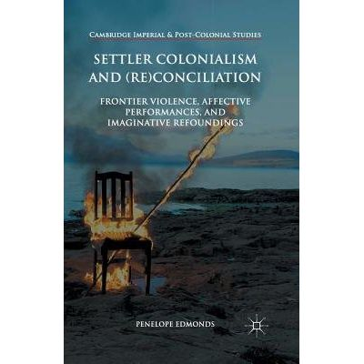 Settler Colonialism And (Re)Conciliation - Frontier Violence, Affective Performances, And Imaginative Refoundings