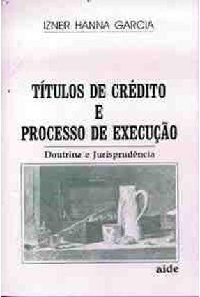 Titulos de Credito e Processo de Execucao - Garcia,Izner Hanna   Hoshan.org