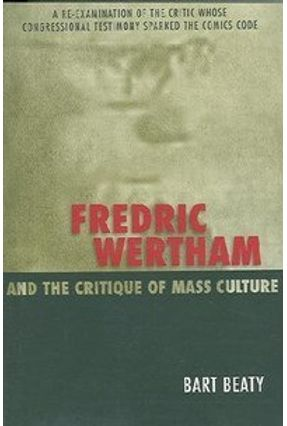 Fredric Wertham And the Critique of Mass Culture - Beaty,Bart   Tagrny.org
