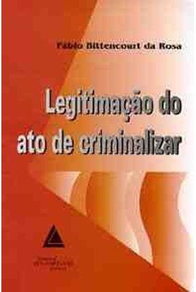 Legitimacao do Ato de Criminalizar - Rosa,Fabio Bittencourt da   Hoshan.org