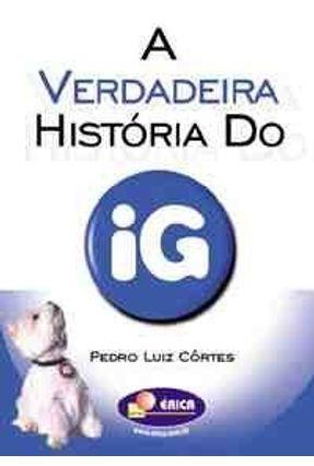 A Verdadeira Historia do Ig - Cortes,Pedro Luiz   Nisrs.org