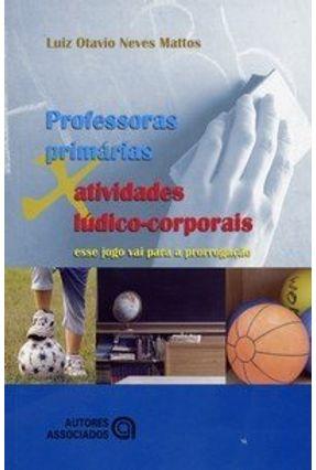 Professoras Primárias X Atividades Lúdico-corporais: Esse Jogo Vai para a Prorrogação - Mattos,Luiz Otavio Neves   Hoshan.org