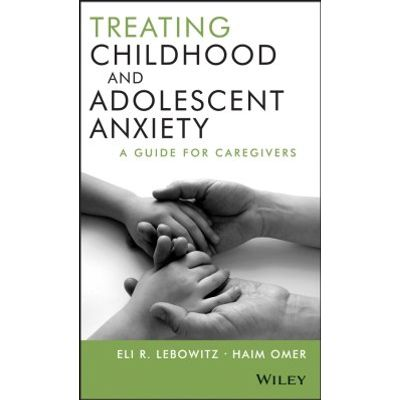 Treating Childhood and Adolescent Anxiety - A Guide for Caregivers