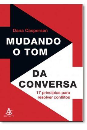 Mudando o Tom da Conversa - 17 Princípios Para Resolver Conflitos - Caspersen,Dana | Tagrny.org