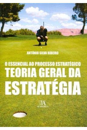 O Essencial ao Processo Estratégico - Teoria Geral da Estratégia - Ribeiro,António Silva   Hoshan.org