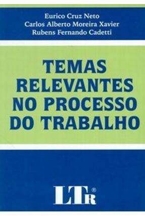 Temas Relevantes no Processo do Trabalho - Cadetti,Rubens Fernando Xavier,Carlos Alberto Moreira Neto,Eurico Cruz | Tagrny.org