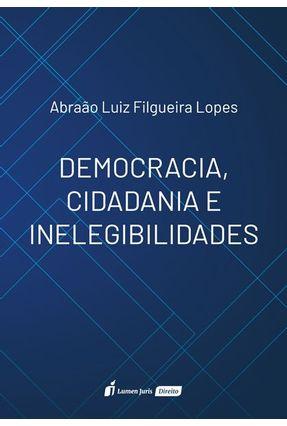Democracia, Cidadania E Inelegibilidade - Lopes,Abraão Luiz Filgueira | Hoshan.org