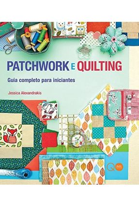 Patchwork e Quilting - Guia Completo Para Iniciantes - Alexandrakis ,Jessica | Hoshan.org