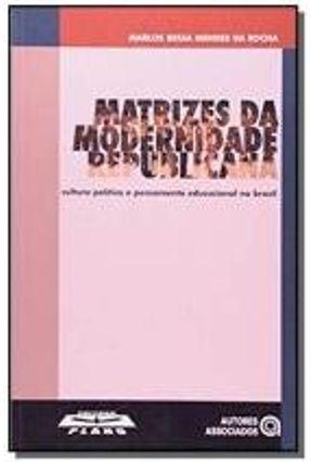 Matrizes da Modernidade Republicana - Cultura, Política e Pensamento Educacional no Brasil - Rocha,Marlos Bessa Mendes da | Tagrny.org