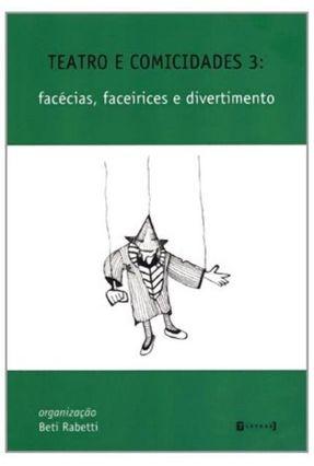 Teatro e Comicidades 3 - Facécias, Faceirices e Divertimento - Rabetti,Beti | Tagrny.org