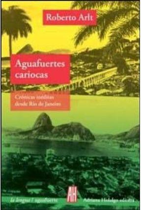 Aguafuertes Cariocas - Crónicas Inéditas Desde Río de Janeiro - Arlt,Roberto   Tagrny.org