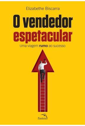 O Vendedor Espetacular - Uma Viagem Rumo ao Sucesso - Biscarra,Elizabethe pdf epub