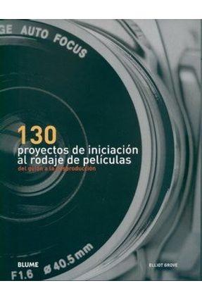 130 Proyectos de Iniciación Al Rodaje de Películas - Del Guión a La Posproducción - Grove,Elliot   Hoshan.org