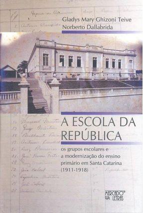 A Escola da República - Os Grupos Escolares e A Modernização do Ensino Primário Em Santa Catarina (1911 - 1918) - Gladys Mary Ghizoni Teive Norberto Dallabrida   Hoshan.org