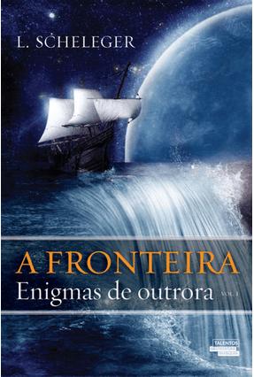 A Fronteira - Enigmas de Outrora - Vol. I - L. Scheleger | Tagrny.org