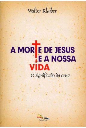 A Morte de Jesus e A Nossa Vida - o Significado da Cruz - Klaiber,Walter   Tagrny.org
