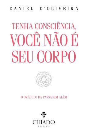 Tenha Consciência, Você Não É Seu Corpo - O Oráculo Da Passagem Além - D'oliveira,Daniel | Hoshan.org