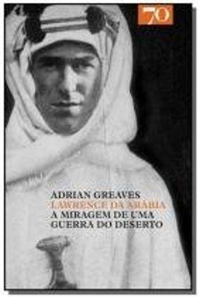Lawrence Da Arábia - A Miragem De Uma Guerra Do Deserto - Greaves,Adrian   Hoshan.org