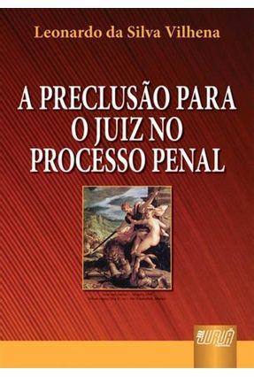 A Preclusão Para o Juiz No Processo Penal - Vilhena,Leonardo da Silva | Tagrny.org