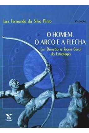O Homem , O Arco e A Flecha : Em Direção À Teoria Geral da Estratégia - Pinto,Luiz Fernando da Silva   Hoshan.org