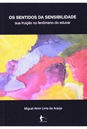Os Sentidos da Sensibilidade - Sua Fruição no Fenômeno do Educar - Araújo,Miguel Almir Lima De | Tagrny.org