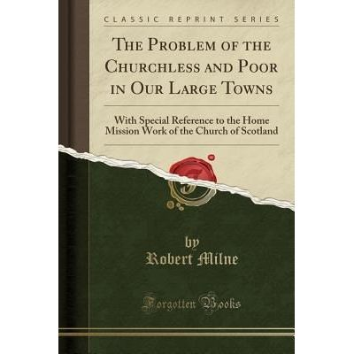 The Problem Of The Churchless And Poor In Our Large Towns - With Special Reference To The Home Mission Work Of The Churc