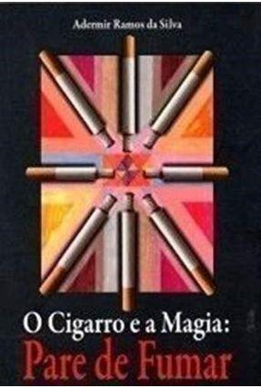O Cigarro e a Magia - Pare de Fumar - Silva,Ademir Ramos da | Tagrny.org