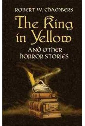 The King In Yellow, And Other Horror Stories - Chambers,Robert W. Bleiler,E. F. | Tagrny.org