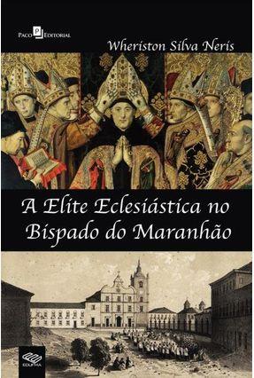 A Elite Eclesiástica No Bispado Do Maranhão - Wheriston Silva Neris pdf epub