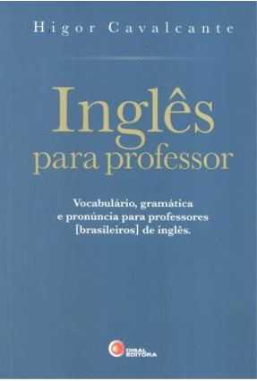 Inglês Para Professor - Vocabulário, Gramática e Pronúncia Para Professores Brasileiros de Inglês - Cavalcante,Higor   Nisrs.org
