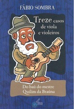 Treze Casos de Viola e Violeiros - Do Baú do Mestre Quilim da Brauna - Sombra,Fábio | Hoshan.org