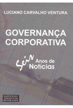 Governança Corporativa - Seis Anos de Notícias - Ventura,Luciano Carvalho | Nisrs.org
