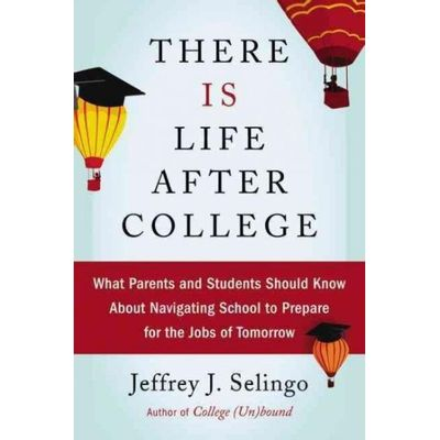 There Is Life After College - What Parents And Students Should Know About Navigating School To Prepare For The Jobs Of T