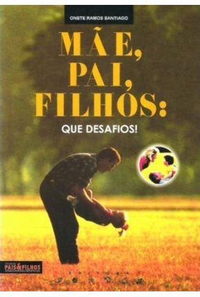 Mãe, Pai, Filhos - Que Desafios - Col. Pais e Filhos - Companheiros Reflexivos - Santiago,Onete Ramos   Hoshan.org