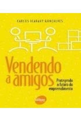 Vendendo A Amigos - Protegendo o Futuro do Empreendimento - 5ª Ed. 2001 - Goncalves,Carlos Icarahy pdf epub